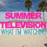 Summer Television: What I'm Watching