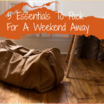5 Essentials To Pack For A Weekend Away