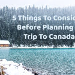 5 Things To Consider Before Planning A Trip To Canada