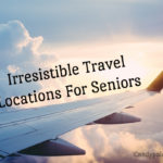 Irresistible Travel Locations For Seniors