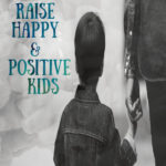 How To Raise Happy & Positive Kids
