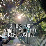3 Tips for Making Your Life More Positive
